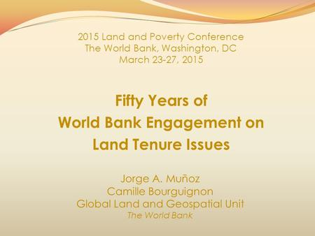 Fifty Years of World Bank Engagement on Land Tenure Issues Jorge A. Muñoz Camille Bourguignon Global Land and Geospatial Unit The World Bank 2015 Land.