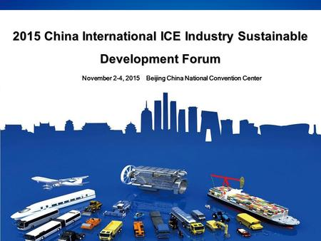 2015 China International ICE Industry Sustainable Development Forum November 2-4, 2015 Beijing China National Convention Center.