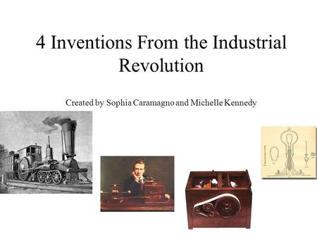 4 Inventions From the Industrial Revolution Created by Sophia Caramagno and Michelle Kennedy.