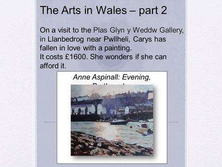 The Arts in Wales – part 2 On a visit to the Plas Glyn y Weddw Gallery, in Llanbedrog near Pwllheli, Carys has fallen in love with a painting. It costs.
