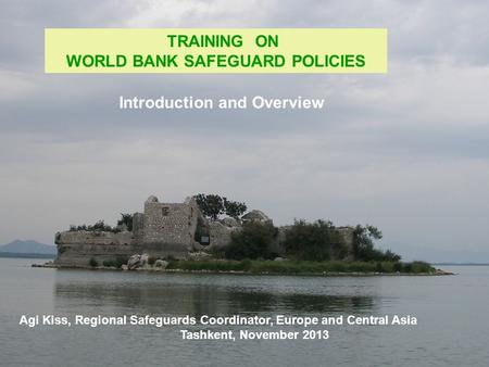 TRAINING ON WORLD BANK SAFEGUARD POLICIES Agi Kiss, Regional Safeguards Coordinator, Europe and Central Asia Tashkent, November 2013 Introduction and Overview.