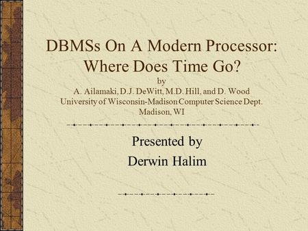 DBMSs On A Modern Processor: Where Does Time Go? by A. Ailamaki, D.J. DeWitt, M.D. Hill, and D. Wood University of Wisconsin-Madison Computer Science Dept.