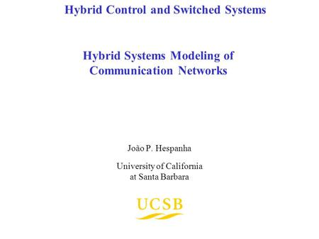 Hybrid Systems Modeling of Communication Networks João P. Hespanha University of California at Santa Barbara Hybrid Control and Switched Systems.