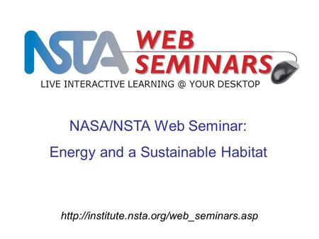NASA/NSTA Web Seminar: Energy and a Sustainable Habitat LIVE INTERACTIVE YOUR DESKTOP.