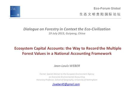 Ecosystem Capital Accounts: the Way to Record the Multiple Forest Values in a National Accounting Framework Jean-Louis WEBER Former Special Adviser to.