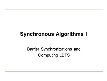 Synchronous Algorithms I Barrier Synchronizations and Computing LBTS.