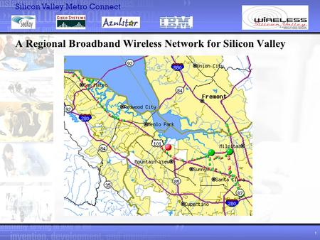 Silicon Valley Metro Connect 1 A Regional Broadband Wireless Network for Silicon Valley.