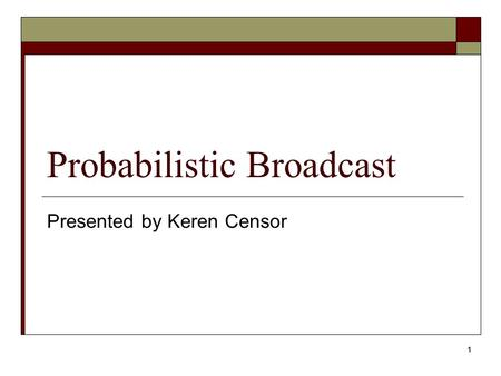 Probabilistic Broadcast Presented by Keren Censor 1.