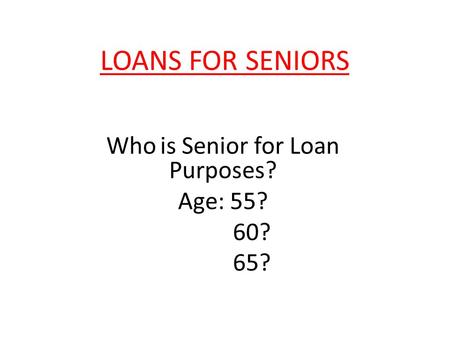LOANS FOR SENIORS Who is Senior for Loan Purposes? Age: 55? 60? 65?
