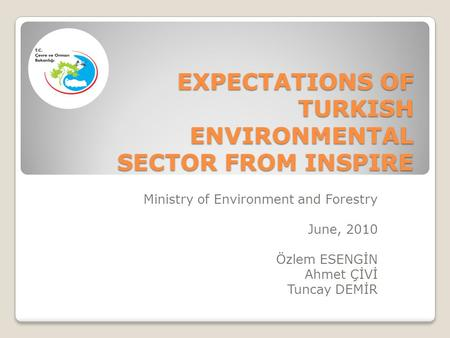 EXPECTATIONS OF TURKISH ENVIRONMENTAL SECTOR FROM INSPIRE Ministry of Environment and Forestry June, 2010 Özlem ESENGİN Ahmet ÇİVİ Tuncay DEMİR.