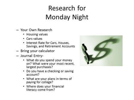 Research for Monday Night – Your Own Research Housing values Cars values Interest Rate for Cars, Houses, Savings, and Retirement Accounts – Bring your.