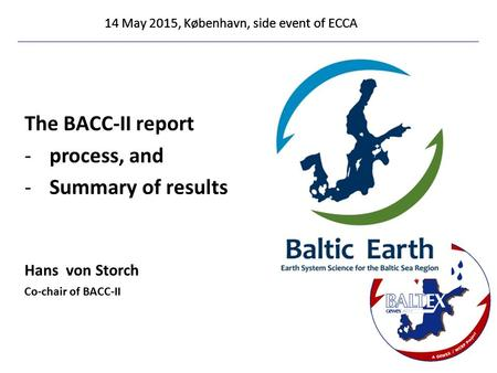 14 May 2015, København, side event of ECCA The BACC-II report -process, and -Summary of results Hans von Storch Co-chair of BACC-II 14 May 2015, København,