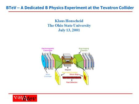 BTeV – A Dedicated B Physics Experiment at the Tevatron Collider Klaus Honscheid The Ohio State University July 13, 2001.