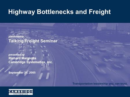 Transportation leadership you can trust. presented to Talking Freight Seminar presented by Richard Margiotta Cambridge Systematics, Inc. September 21,