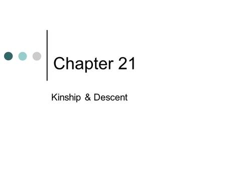 Chapter 21 Kinship & Descent. Chapter Preview What Is Kinship? What Are Descent Groups? What Functions Do Kin-ordered Groups Serve?