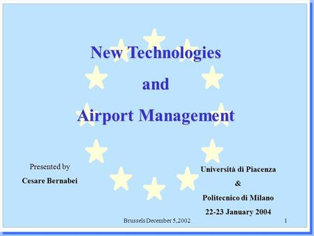 Brussels December 5,20021 New Technologies and Airport Management Presented by Cesare Bernabei Università di Piacenza & Politecnico di Milano 22-23 January.