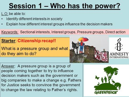 Session 1 – Who has the power? L.O: be able to: Identify different interests in society Explain how different interest groups influence the decision makers.