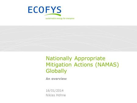 Nationally Appropriate Mitigation Actions (NAMAS) Globally An overview Niklas Höhne 16/01/2014.