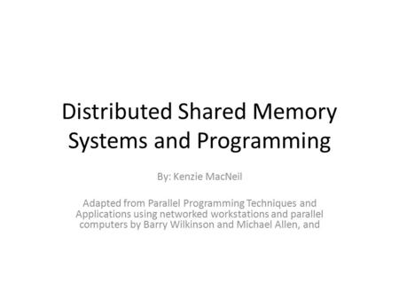 Distributed Shared Memory Systems and Programming By: Kenzie MacNeil Adapted from Parallel Programming Techniques and Applications using networked workstations.