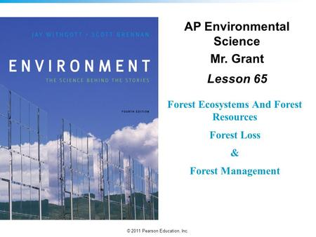 © 2011 Pearson Education, Inc. Forest Ecosystems And Forest Resources Forest Loss & Forest Management AP Environmental Science Mr. Grant Lesson 65.