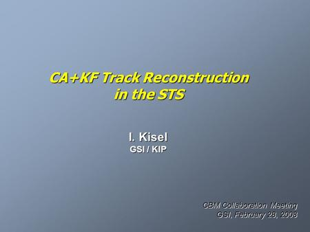 CA+KF Track Reconstruction in the STS I. Kisel GSI / KIP CBM Collaboration Meeting GSI, February 28, 2008.