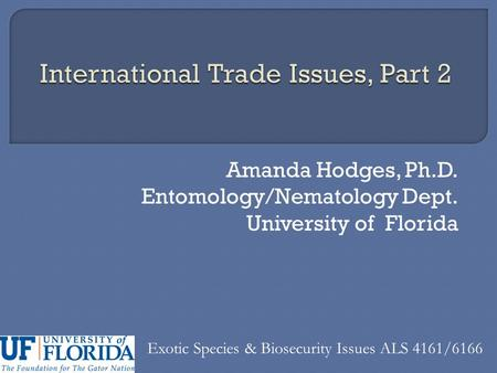 Amanda Hodges, Ph.D. Entomology/Nematology Dept. University of Florida Exotic Species & Biosecurity Issues ALS 4161/6166.