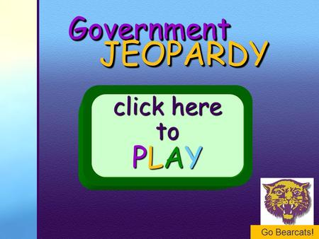 Go Bearcats! GovernmentGovernment JEOPARDY JEOPARDY click here to PLAY.