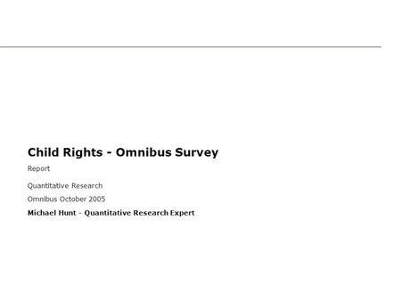 Child Rights - Omnibus Survey Report Quantitative Research Omnibus October 2005 Michael Hunt - Quantitative Research Expert Child Rights - Omnibus Survey.