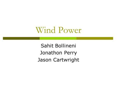 Wind Power Sahit Bollineni Jonathon Perry Jason Cartwright.