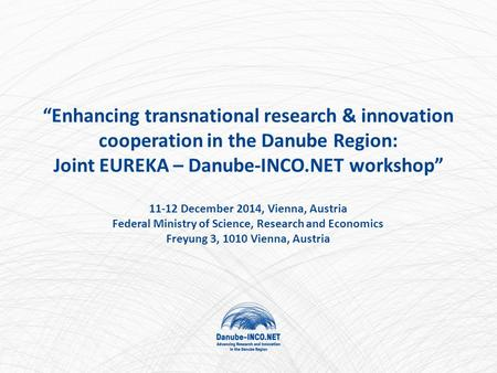 """Enhancing transnational research & innovation cooperation in the Danube Region: Joint EUREKA – Danube-INCO.NET workshop"" 11-12 December 2014, Vienna,"