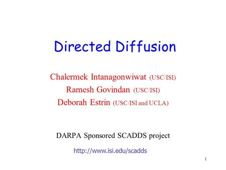 1 Chalermek Intanagonwiwat (USC/ISI) Ramesh Govindan (USC/ISI) Deborah Estrin (USC/ISI and UCLA) DARPA Sponsored SCADDS project Directed Diffusion