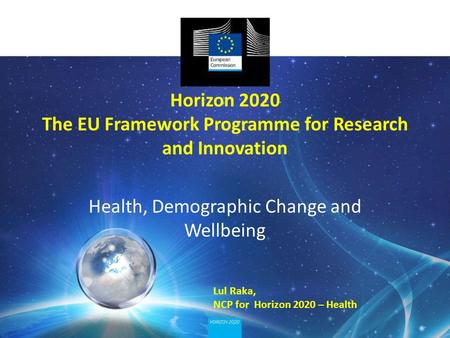 Horizon 2020 The EU Framework Programme for Research and Innovation Health, Demographic Change and Wellbeing Lul Raka, NCP for Horizon 2020 – Health.