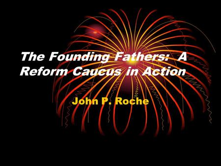 the founding fathers a reform caucus in action thesis Founders were seen as olympian superstatesmen, motivated solely by selfless idealism and undefiled patriotism proach quickly became the fashion and beard's narrow thesis was expanded colonial society was and eric mckitrick and the founding fathers: a reform caucus in action3 by john p roche- have.