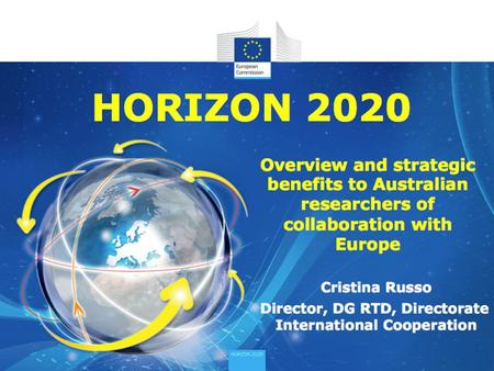 HORIZON 2020 Cristina Russo Director, DG RTD, Directorate International Cooperation Overview and strategic benefits to Australian researchers of collaboration.