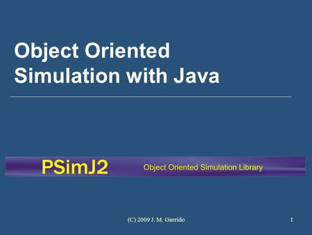 (C) 2009 J. M. Garrido1 Object Oriented Simulation with Java.