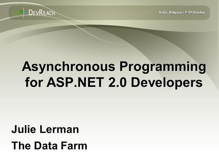 Sofia, Bulgaria | 9-10 October Asynchronous Programming for ASP.NET 2.0 Developers Julie Lerman The Data Farm Julie Lerman The Data Farm.