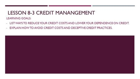 LESSON 8-3 CREDIT MANANGEMENT LEARNING GOALS: - LIST WAYS TO REDUCE YOUR CREDIT COSTS AND LOWER YOUR DEPENDENCE ON CREDIT. - EXPLAIN HOW TO AVOID CREDIT.