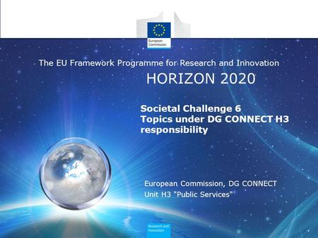 HORIZON 2020 The EU Framework Programme for Research and Innovation Societal Challenge 6 Topics under DG CONNECT H3 responsibility European Commission,