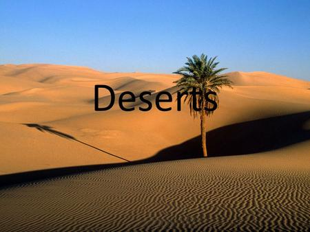 Deserts. Map of Deserts Information Who - many people live in, usually Muslims, Indians and nomads. What- Deserts are all extremely dry, and can be one.