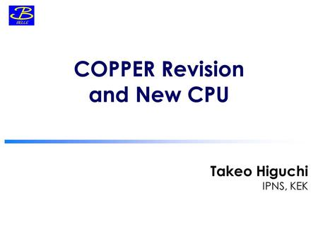 Takeo Higuchi IPNS, KEK COPPER Revision and New CPU.