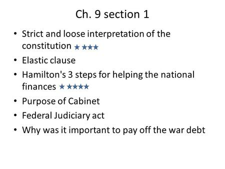 Ch. 9 section 1 Strict and loose interpretation of the constitution Elastic clause Hamilton's 3 steps for helping the national finances Purpose of Cabinet.