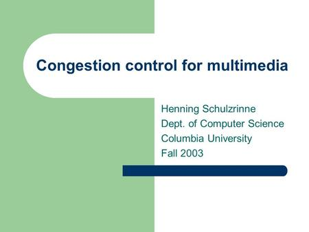 Congestion control for multimedia Henning Schulzrinne Dept. of Computer Science Columbia University Fall 2003.