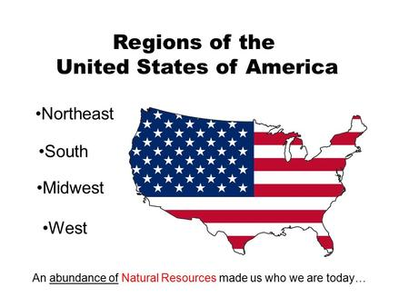 Regions of the United States of America Northeast South Midwest West An abundance of Natural Resources made us who we are today…