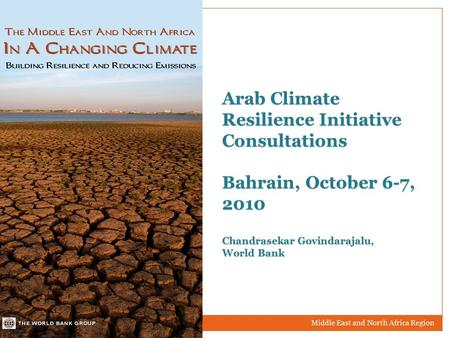 Middle East and North Africa Region Arab Climate Resilience Initiative Consultations Bahrain, October 6-7, 2010 Chandrasekar Govindarajalu, World Bank.