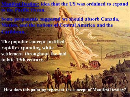 Manifest Destiny: idea that the US was ordained to expand to the Pacific Ocean. Some proponents suggested we should absorb Canada, Mexico, and the nations.