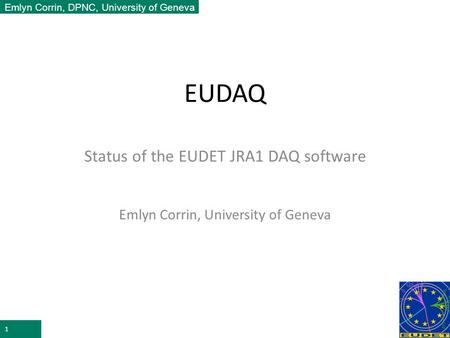 Emlyn Corrin, DPNC, University of Geneva EUDAQ Status of the EUDET JRA1 DAQ software Emlyn Corrin, University of Geneva 1.