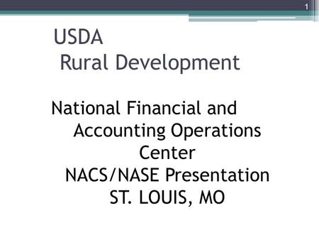 USDA Rural Development 1 National Financial and Accounting Operations Center NACS/NASE Presentation ST. LOUIS, MO.