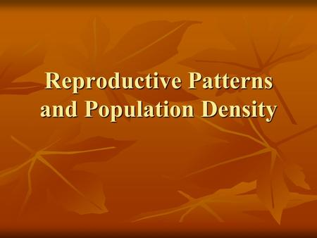 Reproductive Patterns and Population Density. Questions for Today: What are the different Reproductive Patterns found in Nature? What are the different.