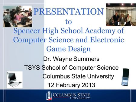 PRESENTATION to Spencer High School Academy of Computer Science and Electronic Game Design Dr. Wayne Summers TSYS School of Computer Science Columbus State.