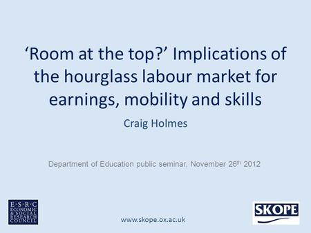 Www.skope.ox.ac.uk 'Room at the top?' Implications of the hourglass labour market for earnings, mobility and skills Craig Holmes Department of Education.